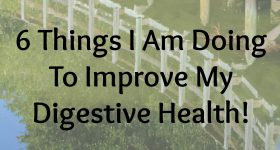 6 Things I Am Doing To Improve My Digestive Health!